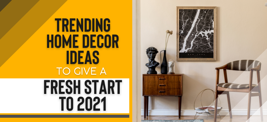 Trending Home Decor Ideas To Give A Fresh Start To 2021