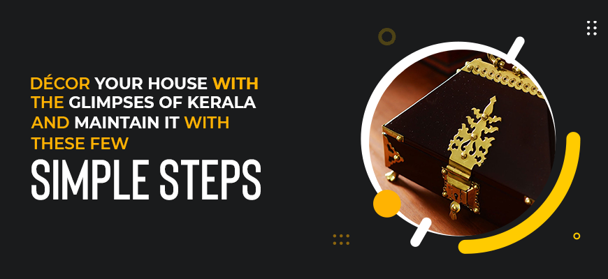 Decor Your House with the Glimpses of Kerala and Maintain It with These Few Simple Steps